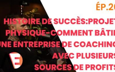 ÉP.26 – Histoire de succès: Project Physique – Comment Bâtir Une Entreprise de Coaching avec Plusieurs Sources de Profits