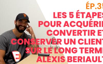 ÉP.35-Les 5 Étapes Pour Acquérir, Convertir et Conserver un Client sur le long terme / Avec Alexis Beriault